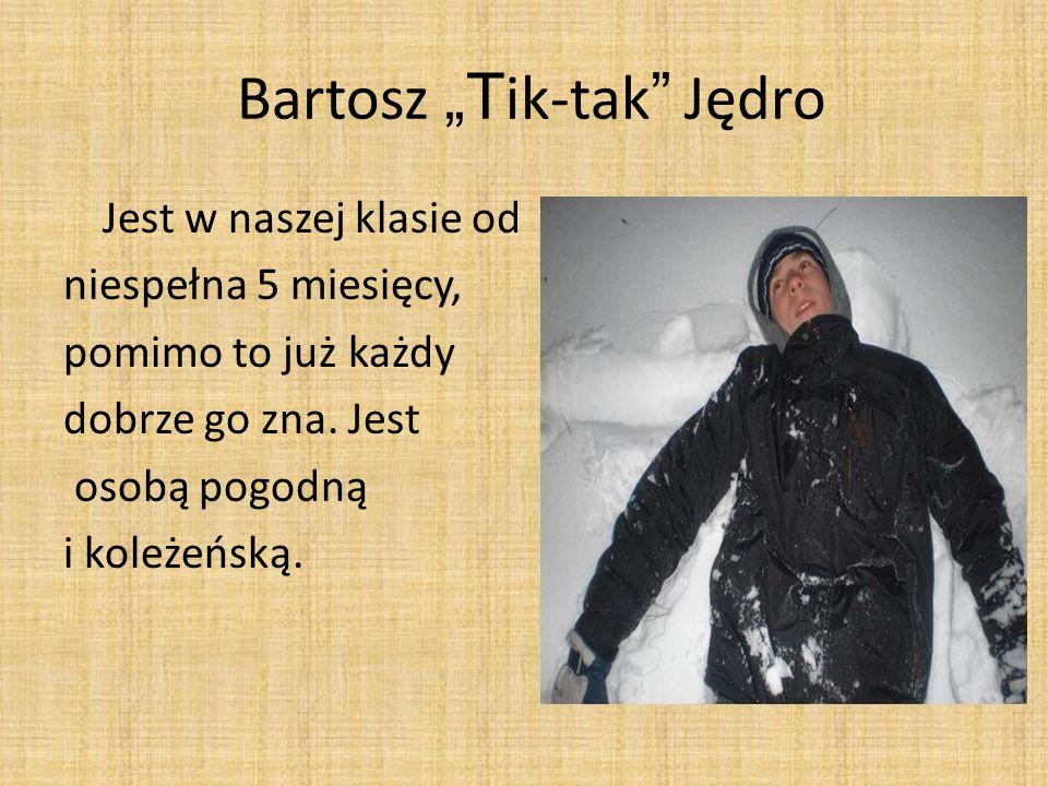 Bartosz T ik-tak Jędro Jest w naszej klasie od niespełna 5 miesięcy, pomimo to już każdy dobrze go zna. Jest osobą pogodną i koleżeńską.