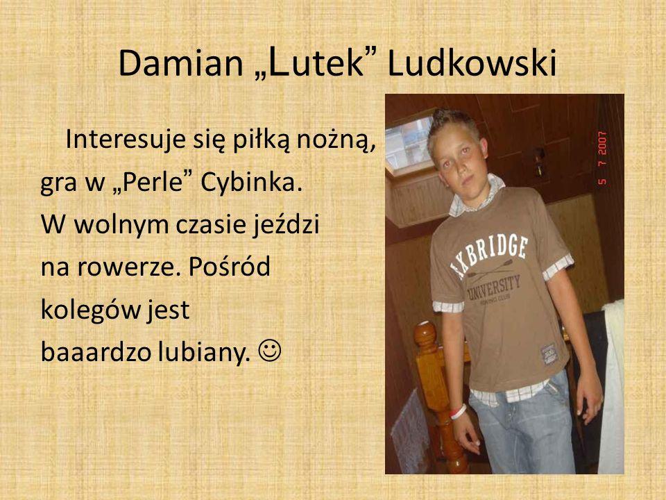 Damian L utek Ludkowski Interesuje się piłką nożną, gra w Perle Cybinka. W wolnym czasie jeździ na rowerze. Pośród kolegów jest baaardzo lubiany.