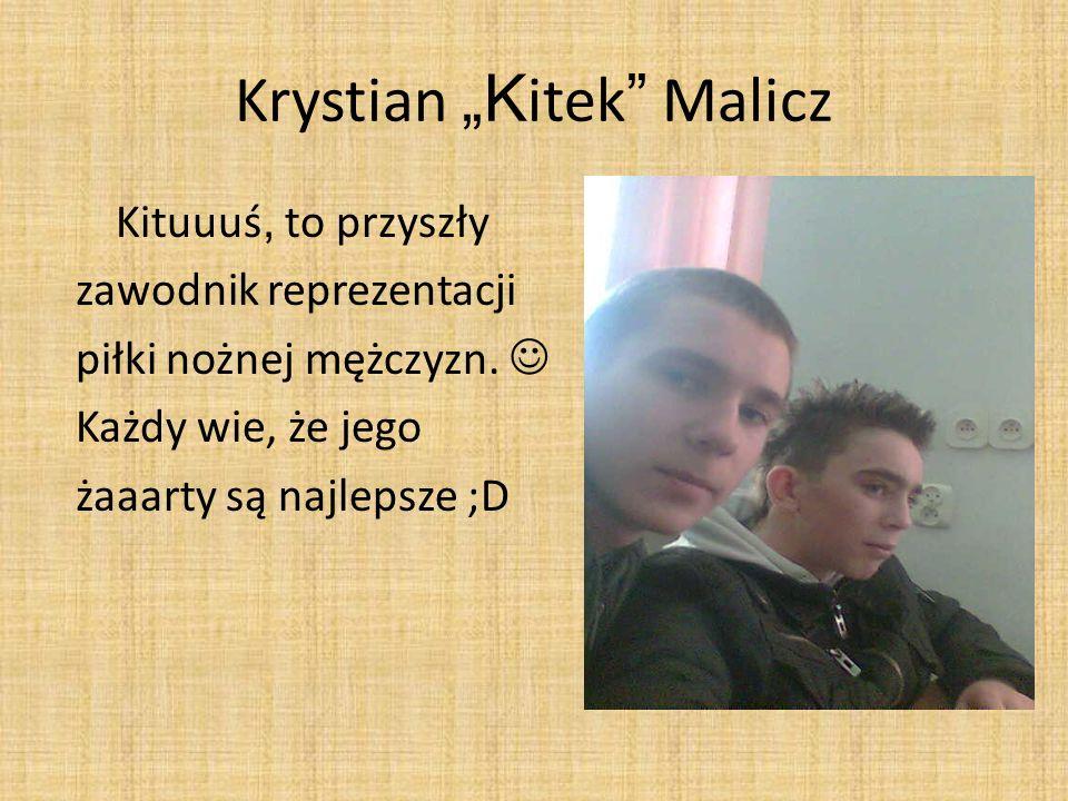 Krystian K itek Malicz Kituuuś, to przyszły zawodnik reprezentacji piłki nożnej mężczyzn. Każdy wie, że jego żaaarty są najlepsze ;D