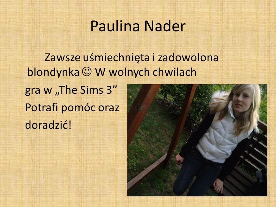 Paulina Nader Zawsze uśmiechnięta i zadowolona blondynka W wolnych chwilach gra w The Sims 3 Potrafi pomóc oraz doradzić!