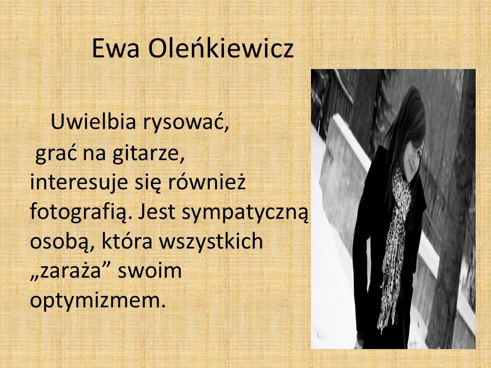 Ewa Oleńkiewicz Uwielbia rysować, grać na gitarze, interesuje się również fotografią. Jest sympatyczną osobą, która wszystkich zaraża swoim optymizmem