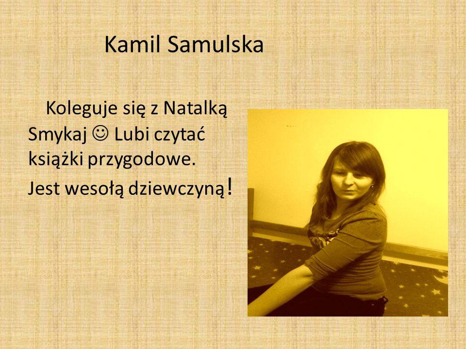 Kamil Samulska Koleguje się z Natalką Smykaj Lubi czytać książki przygodowe. Jest wesołą dziewczyną !