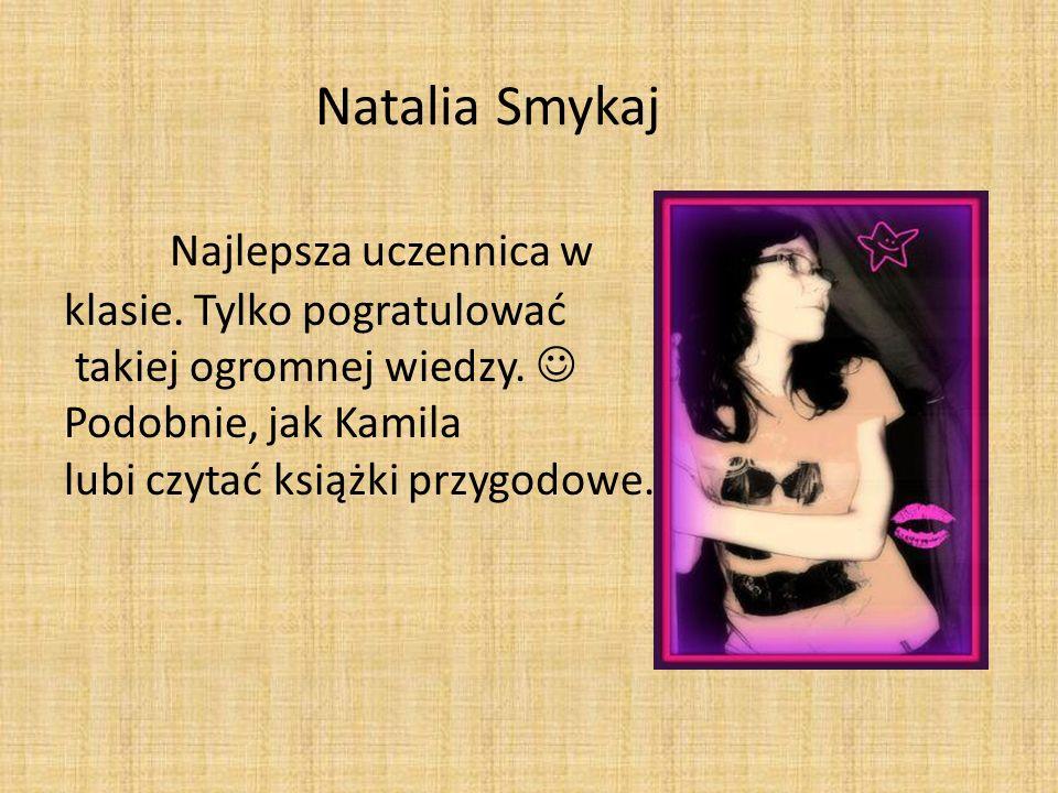 Natalia Smykaj Najlepsza uczennica w klasie. Tylko pogratulować takiej ogromnej wiedzy. Podobnie, jak Kamila lubi czytać książki przygodowe.