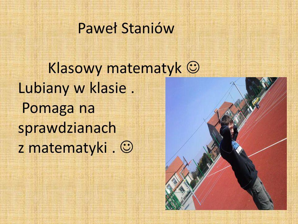 Paweł Staniów Klasowy matematyk Lubiany w klasie. Pomaga na sprawdzianach z matematyki.