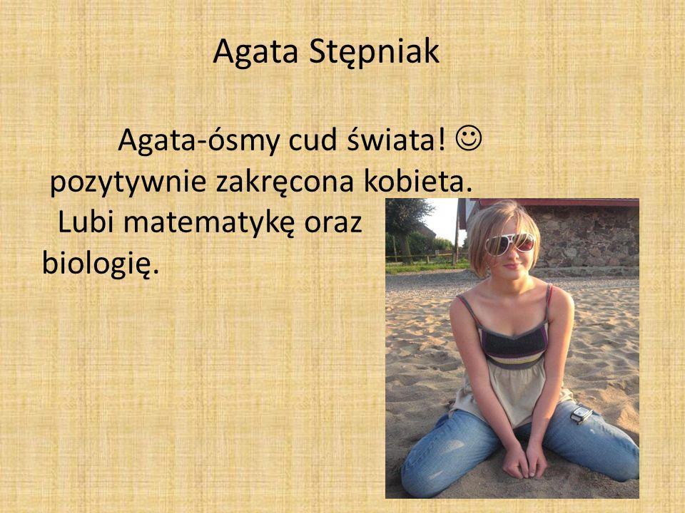 Agata Stępniak Agata-ósmy cud świata! pozytywnie zakręcona kobieta. Lubi matematykę oraz biologię.