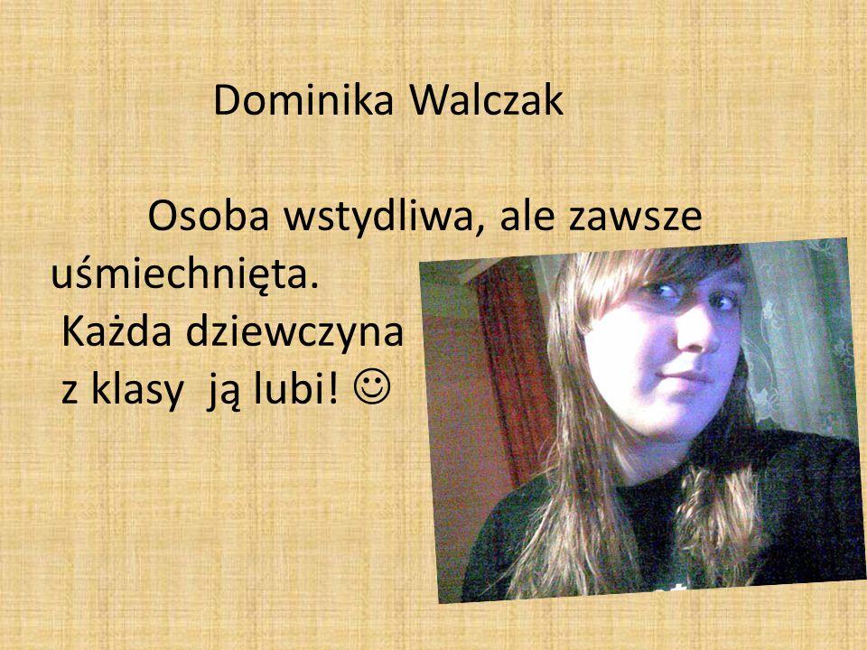 Dominika Walczak Osoba wstydliwa, ale zawsze uśmiechnięta. Każda dziewczyna z klasy ją lubi!