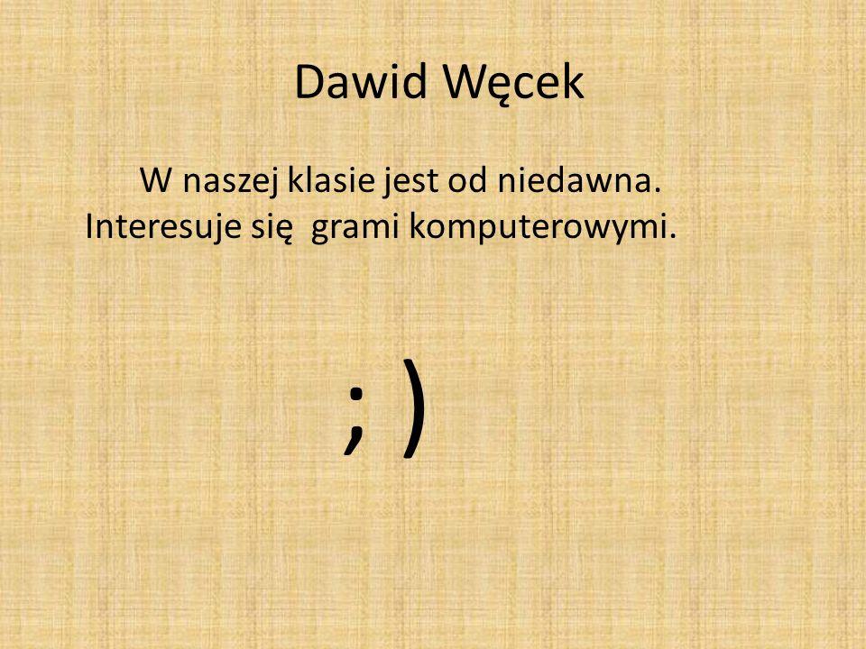 Dawid Węcek W naszej klasie jest od niedawna. Interesuje się grami komputerowymi. ; )