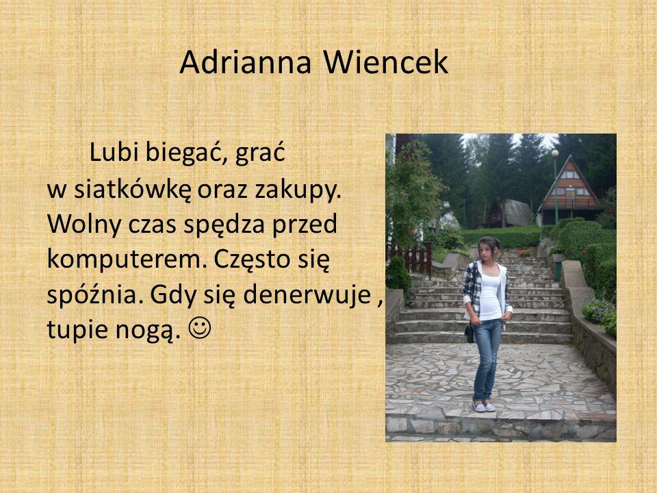 Adrianna Wiencek Lubi biegać, grać w siatkówkę oraz zakupy. Wolny czas spędza przed komputerem. Często się spóźnia. Gdy się denerwuje, tupie nogą.