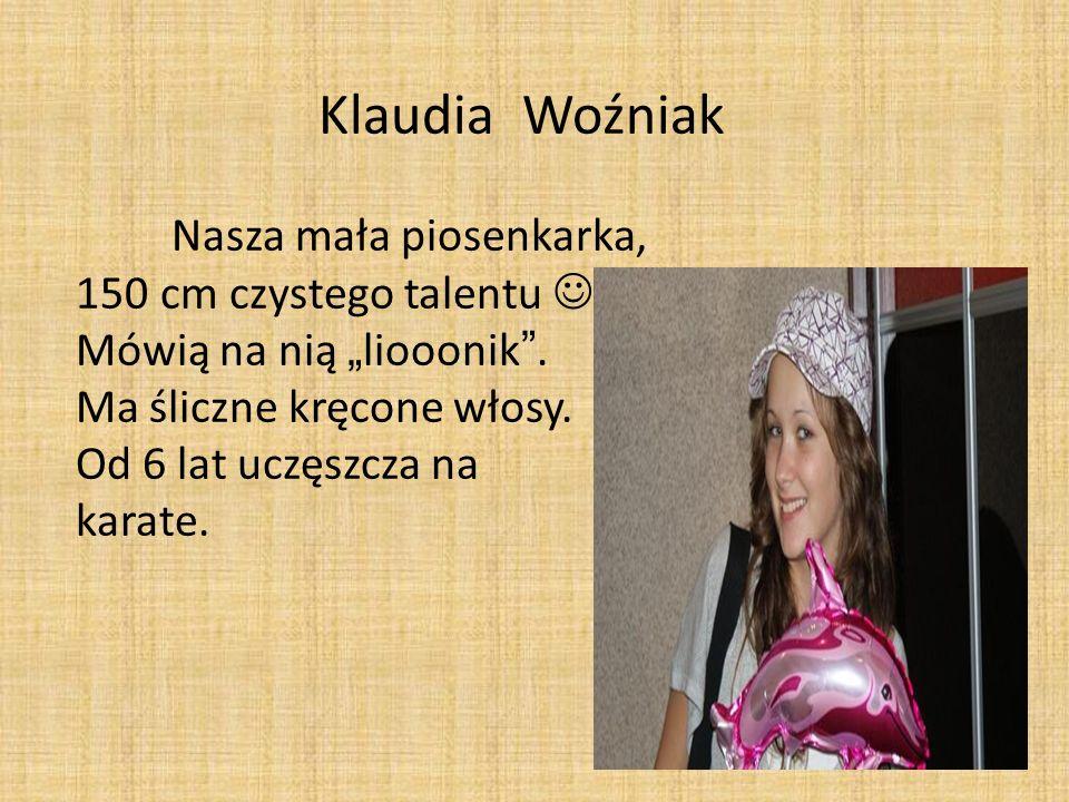 Klaudia Woźniak Nasza mała piosenkarka, 150 cm czystego talentu Mówią na nią liooonik. Ma śliczne kręcone włosy. Od 6 lat uczęszcza na karate.