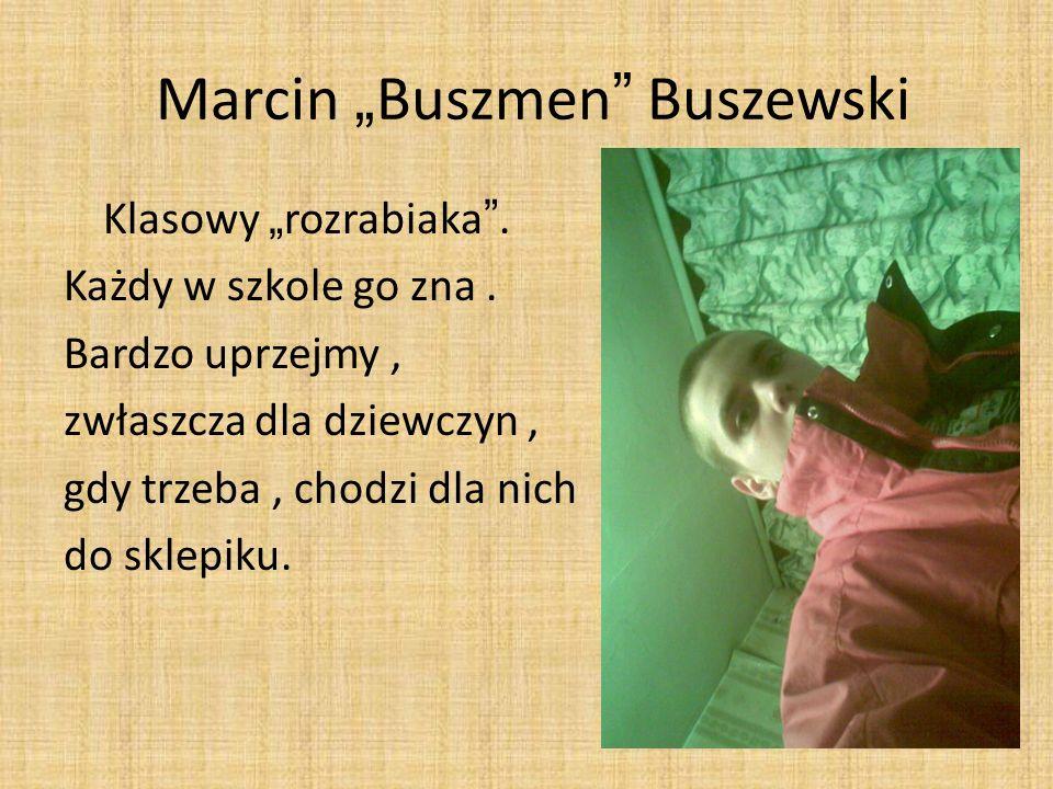 Marcin Buszmen Buszewski Klasowy rozrabiaka. Każdy w szkole go zna. Bardzo uprzejmy, zwłaszcza dla dziewczyn, gdy trzeba, chodzi dla nich do sklepiku.