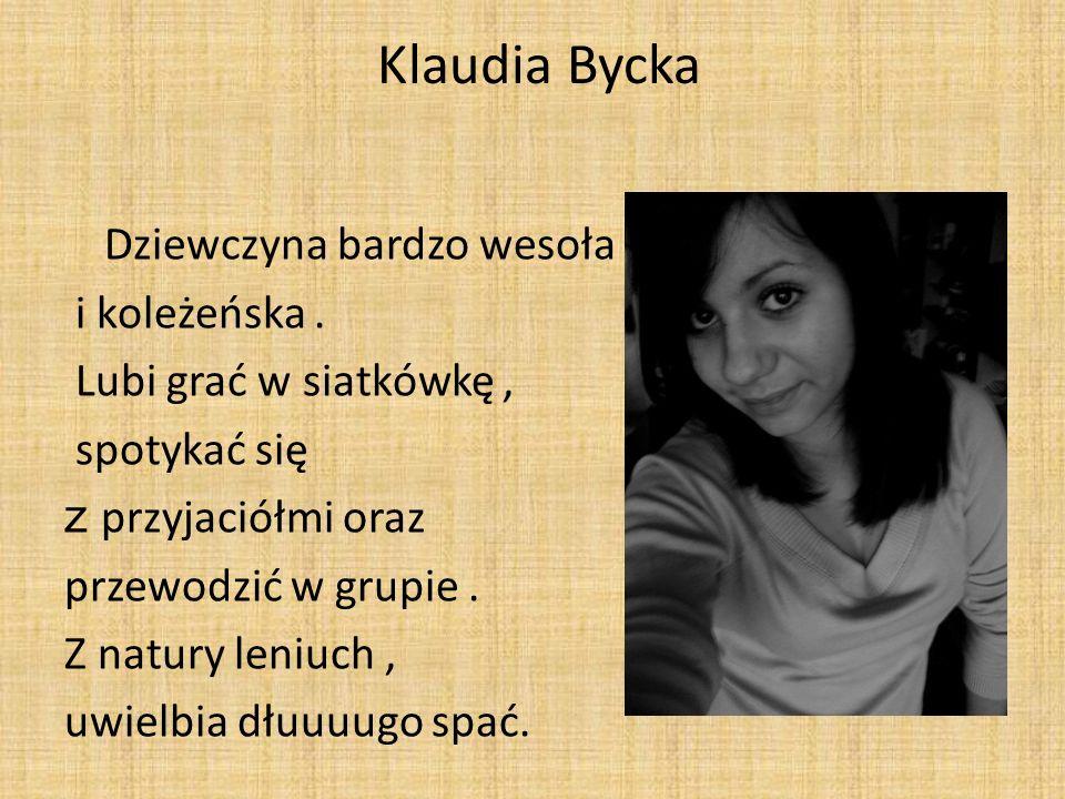 Klaudia Bycka Dziewczyna bardzo wesoła i koleżeńska. Lubi grać w siatkówkę, spotykać się z przyjaciółmi oraz przewodzić w grupie. Z natury leniuch, uw