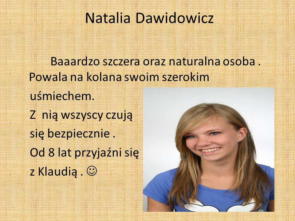 Natalia Dawidowicz Baaardzo szczera oraz naturalna osoba. Powala na kolana swoim szerokim uśmiechem. Z nią wszyscy czują się bezpiecznie. Od 8 lat prz