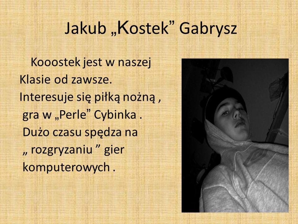 Jakub K ostek Gabrysz Kooostek jest w naszej Klasie od zawsze. Interesuje się piłką nożną, gra w Perle Cybinka. Dużo czasu spędza na rozgryzaniu gier