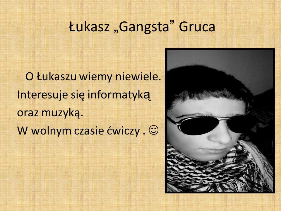 Łukasz Gangsta Gruca O Łukaszu wiemy niewiele. Interesuje się informatyk ą oraz muzyką. W wolnym czasie ćwiczy.