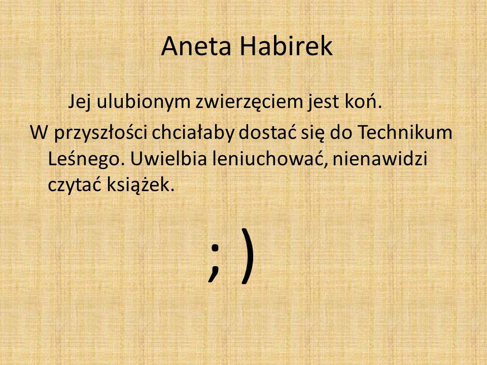 Aneta Habirek Jej ulubionym zwierzęciem jest koń. W przyszłości chciałaby dostać się do Technikum Leśnego. Uwielbia leniuchować, nienawidzi czytać ksi
