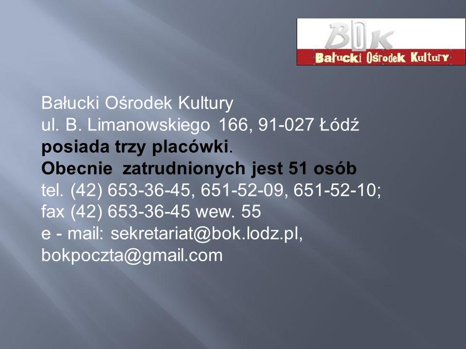 Bałucki Ośrodek Kultury ul. B. Limanowskiego 166, 91-027 Łódź posiada trzy placówki. Obecnie zatrudnionych jest 51 osób tel. (42) 653-36-45, 651-52-09