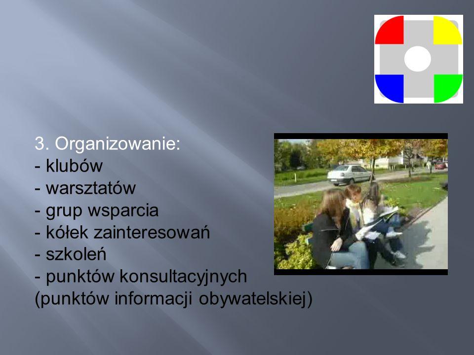 3. Organizowanie: - klubów - warsztatów - grup wsparcia - kółek zainteresowań - szkoleń - punktów konsultacyjnych (punktów informacji obywatelskiej)