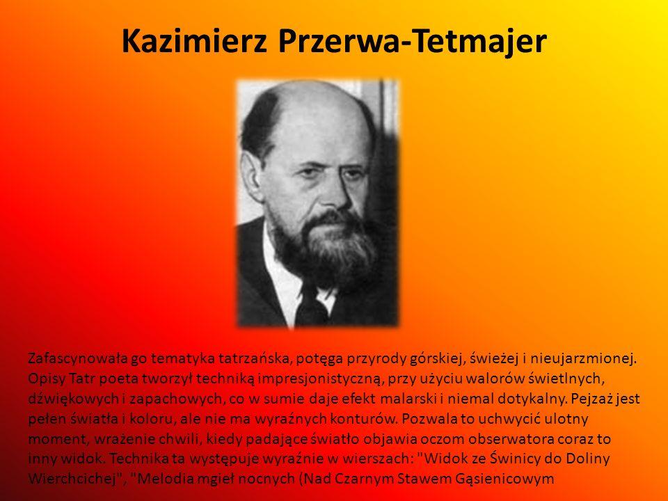 Kazimierz Przerwa-Tetmajer Zafascynowała go tematyka tatrzańska, potęga przyrody górskiej, świeżej i nieujarzmionej. Opisy Tatr poeta tworzył techniką