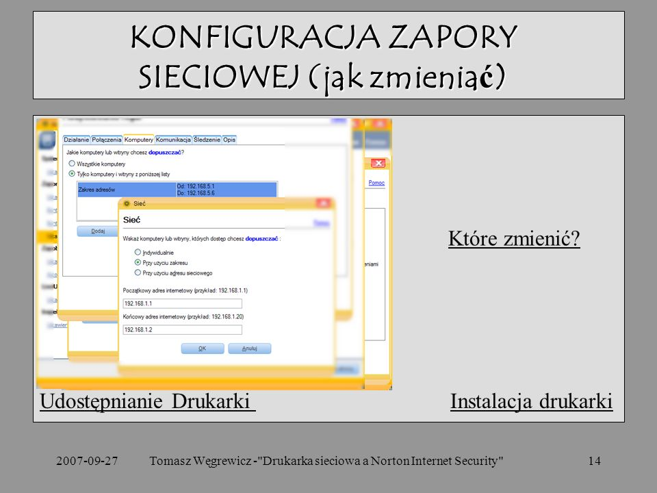 2007-09-27Tomasz Węgrewicz - Drukarka sieciowa a Norton Internet Security 14 Udostępnianie Drukarki Udostępnianie Drukarki Instalacja drukarkiInstalacja drukarki KONFIGURACJA ZAPORY SIECIOWEJ (jak zmieniać) Które zmienić?