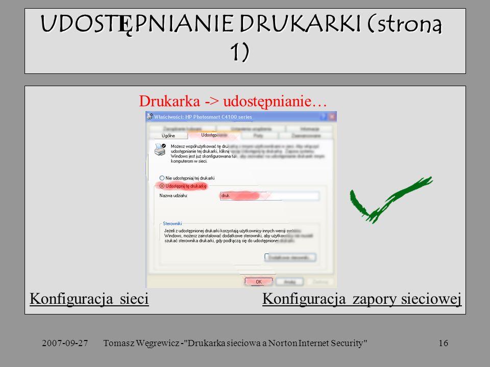 2007-09-27Tomasz Węgrewicz - Drukarka sieciowa a Norton Internet Security 16 Konfiguracja sieciKonfiguracja sieci Konfiguracja zapory sieciowejKonfiguracja zapory sieciowej UDOSTĘPNIANIE DRUKARKI (strona 1) Drukarka -> udostępnianie…