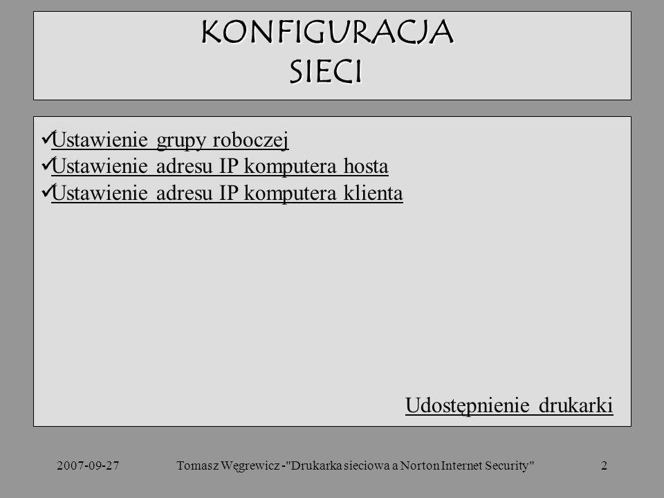 2007-09-27Tomasz Węgrewicz - Drukarka sieciowa a Norton Internet Security 2 Ustawienie grupy roboczej Ustawienie adresu IP komputera hosta Ustawienie adresu IP komputera klienta Udostępnienie drukarki KONFIGURACJA SIECI