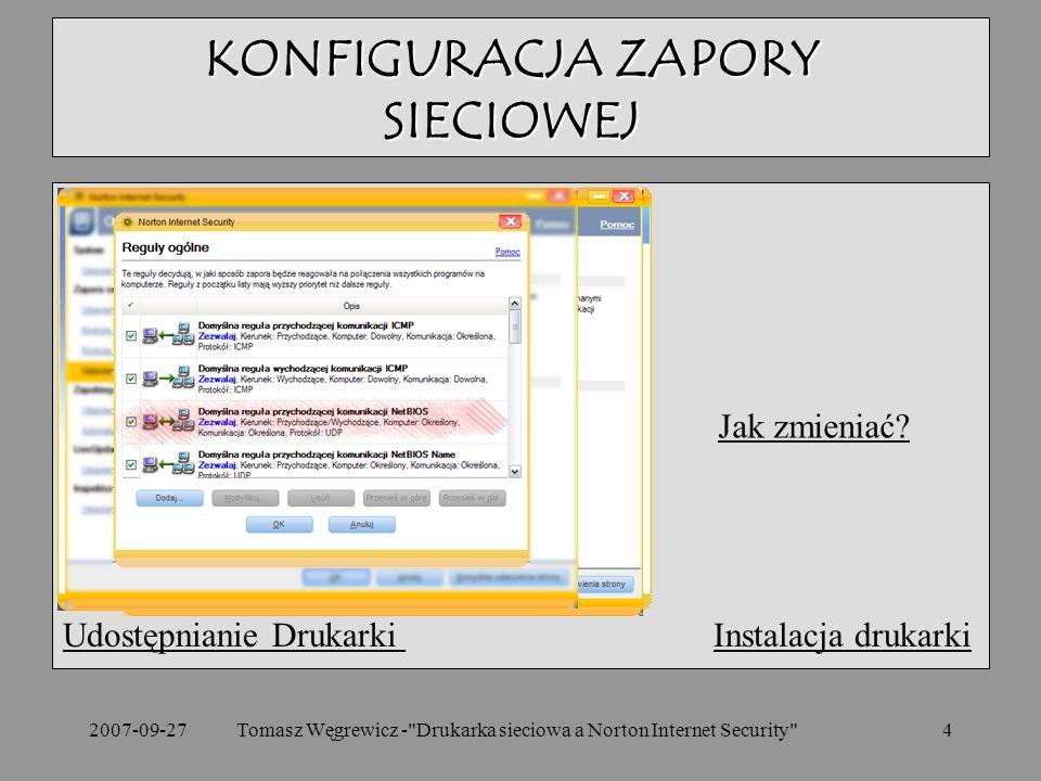 2007-09-27Tomasz Węgrewicz - Drukarka sieciowa a Norton Internet Security 4 Udostępnianie Drukarki Udostępnianie Drukarki Instalacja drukarkiInstalacja drukarki KONFIGURACJA ZAPORY SIECIOWEJ Jak zmieniać?