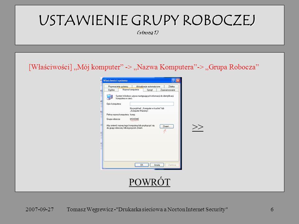 2007-09-27Tomasz Węgrewicz - Drukarka sieciowa a Norton Internet Security 6 POWRÓT USTAWIENIE GRUPY ROBOCZEJ (strona 1) [Właściwości] Mój komputer -> Nazwa Komputera-> Grupa Robocza >>