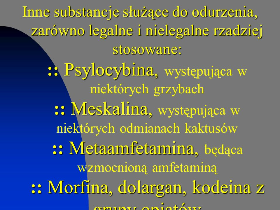 Inne substancje służące do odurzenia, zarówno legalne i nielegalne rzadziej stosowane: :: Psylocybina, :: Meskalina, :: Metaamfetamina, :: Morfina, do