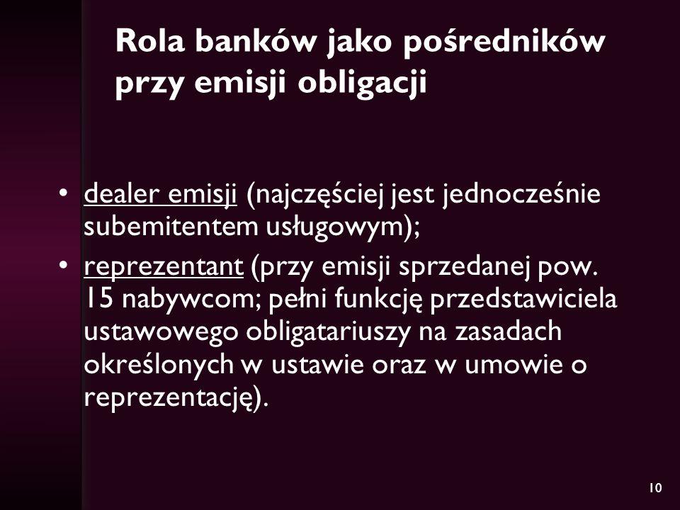 10 Rola banków jako pośredników przy emisji obligacji dealer emisji (najczęściej jest jednocześnie subemitentem usługowym); reprezentant (przy emisji sprzedanej pow.