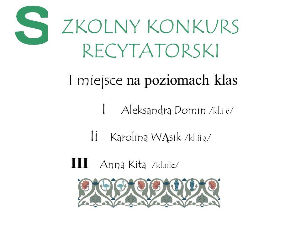 I miejsce na poziomach klas I Aleksandra Domin /kl.i c / Ii Karolina W Ą sik /kl.ii a/ III Anna Kita /kl.iiic/ ZKOLNY KONKURS RECYTATORSKI
