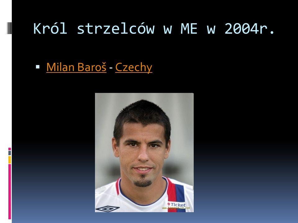 Król strzelców w ME w 2004r. Milan Baroš - Czechy Milan BarošCzechy