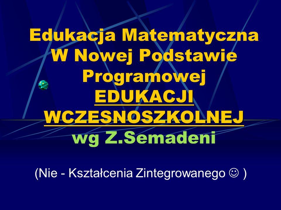 EDUKACJI WCZESNOSZKOLNEJ Edukacja Matematyczna W Nowej Podstawie Programowej EDUKACJI WCZESNOSZKOLNEJ wg Z.Semadeni (Nie - Kształcenia Zintegrowanego
