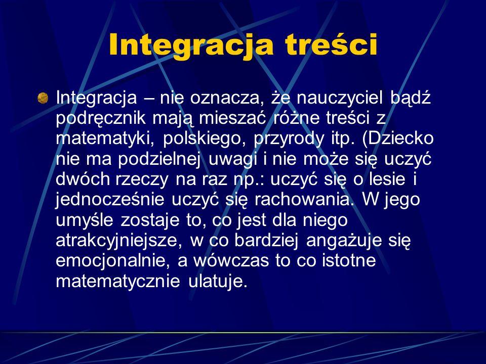 Integracja treści Integracja – nie oznacza, że nauczyciel bądź podręcznik mają mieszać różne treści z matematyki, polskiego, przyrody itp. (Dziecko ni