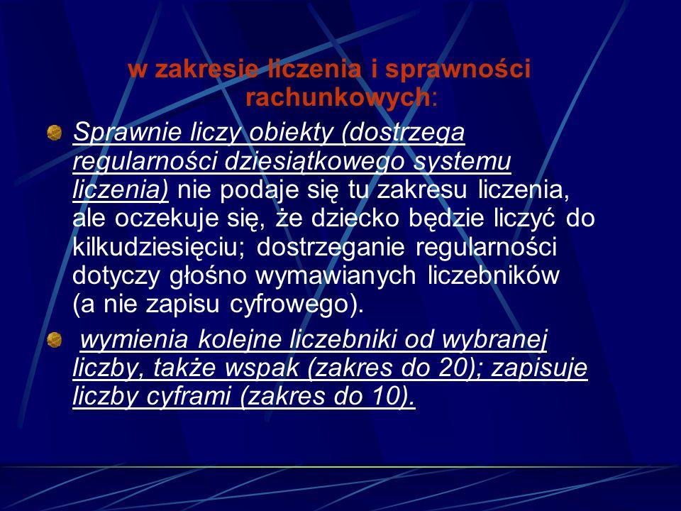 w zakresie liczenia i sprawności rachunkowych: Sprawnie liczy obiekty (dostrzega regularności dziesiątkowego systemu liczenia) nie podaje się tu zakre