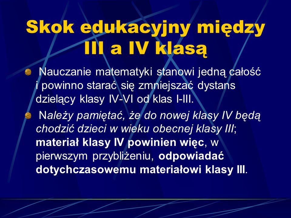 Skok edukacyjny między III a IV klasą Nauczanie matematyki stanowi jedną całość i powinno starać się zmniejszać dystans dzielący klasy IV-VI od klas I