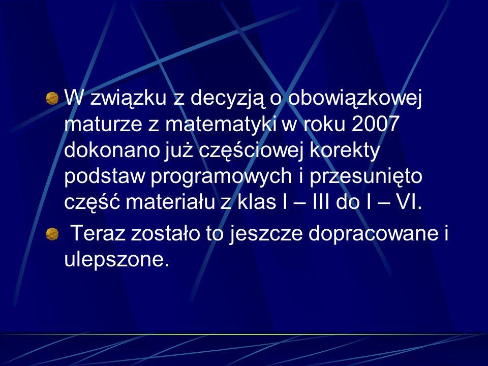 W związku z decyzją o obowiązkowej maturze z matematyki w roku 2007 dokonano już częściowej korekty podstaw programowych i przesunięto część materiału