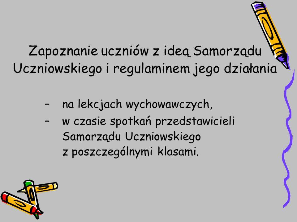 Zapoznanie uczniów z ideą Samorządu Uczniowskiego i regulaminem jego działania –na lekcjach wychowawczych, –w czasie spotkań przedstawicieli Samorządu