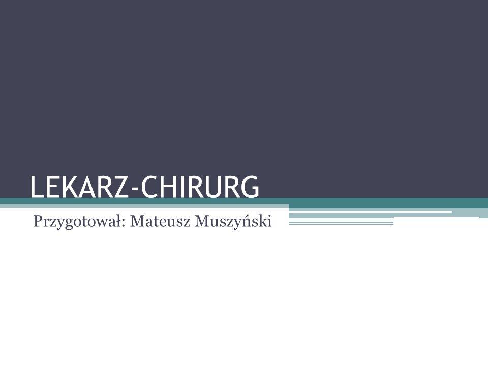 LEKARZ-CHIRURG Przygotował: Mateusz Muszyński