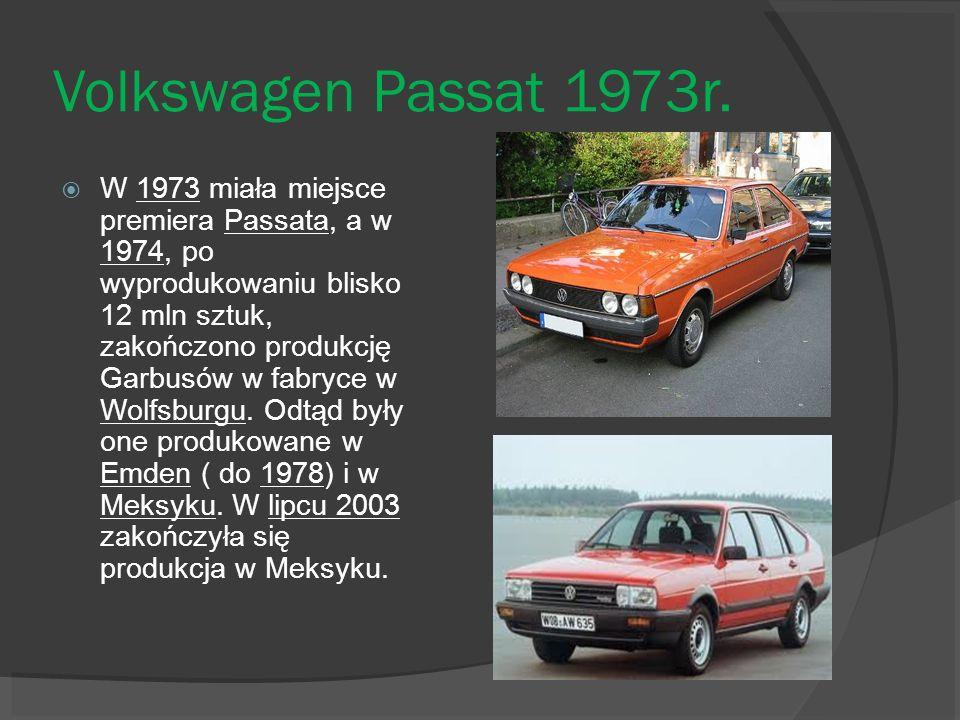 Volkswagen Passat 1973r. W 1973 miała miejsce premiera Passata, a w 1974, po wyprodukowaniu blisko 12 mln sztuk, zakończono produkcję Garbusów w fabry