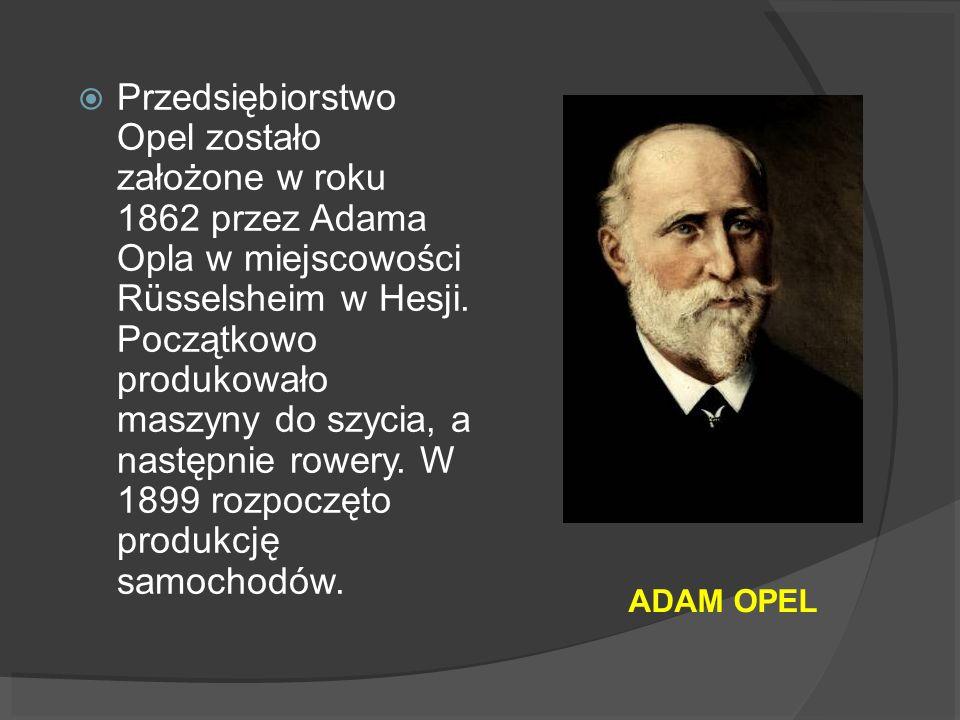 ADAM OPEL Przedsiębiorstwo Opel zostało założone w roku 1862 przez Adama Opla w miejscowości Rüsselsheim w Hesji. Początkowo produkowało maszyny do sz