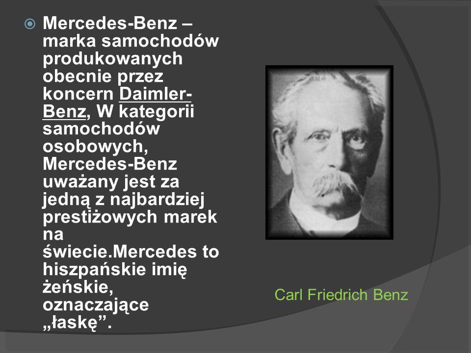 Carl Friedrich Benz Mercedes-Benz – marka samochodów produkowanych obecnie przez koncern Daimler- Benz, W kategorii samochodów osobowych, Mercedes-Ben