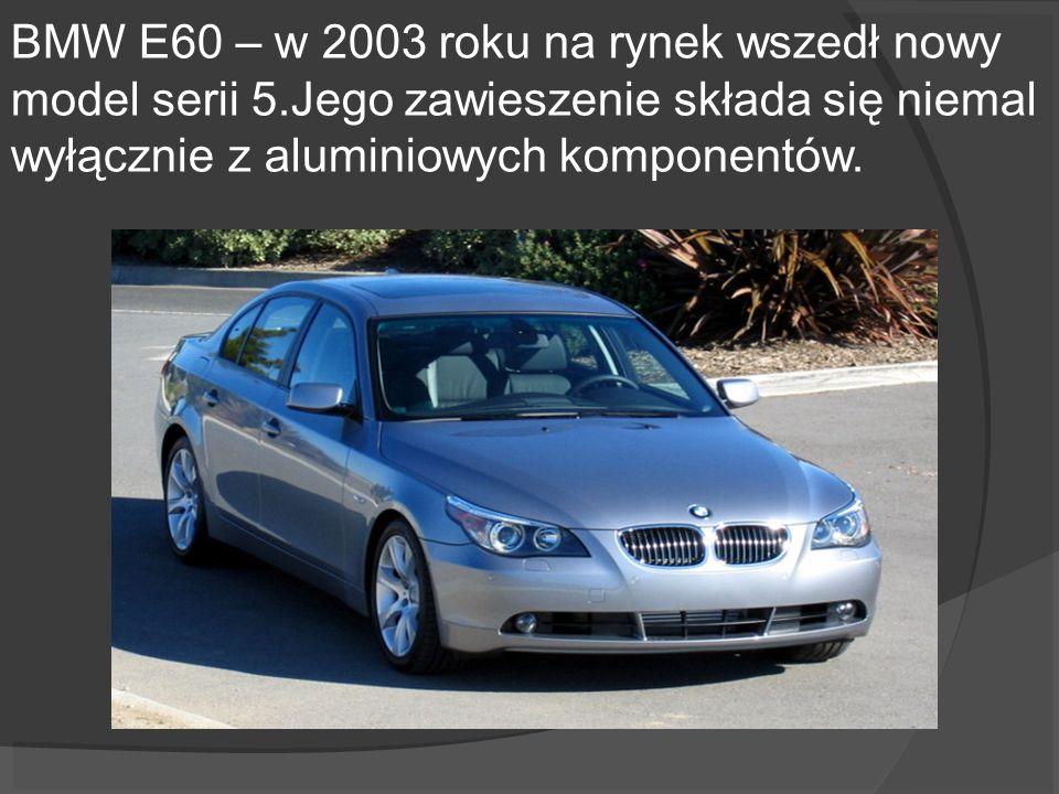 BMW E60 – w 2003 roku na rynek wszedł nowy model serii 5.Jego zawieszenie składa się niemal wyłącznie z aluminiowych komponentów.