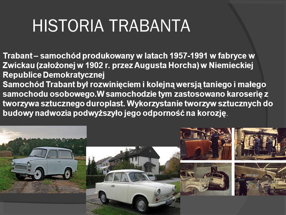 HISTORIA TRABANTA Trabant – samochód produkowany w latach 1957-1991 w fabryce w Zwickau (założonej w 1902 r. przez Augusta Horcha) w Niemieckiej Repub