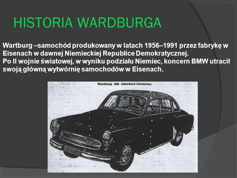 HISTORIA WARDBURGA Wartburg –samochód produkowany w latach 1956–1991 przez fabrykę w Eisenach w dawnej Niemieckiej Republice Demokratycznej. Po II woj