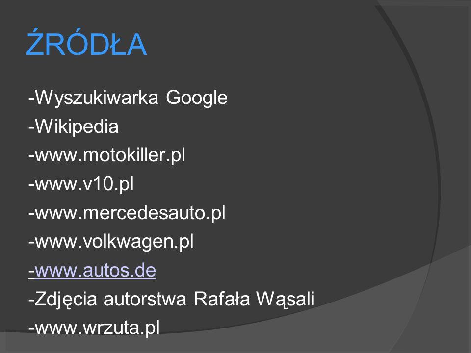 ŹRÓDŁA -Wyszukiwarka Google -Wikipedia -www.motokiller.pl -www.v10.pl -www.mercedesauto.pl -www.volkwagen.pl -www.autos.dewww.autos.de -Zdjęcia autors
