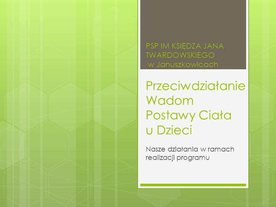 PSP IM KSIĘDZA JANA TWARDOWSKIEGO w Januszkowicach Przeciwdziałanie Wadom Postawy Ciała u Dzieci Nasze działania w ramach realizacji programu