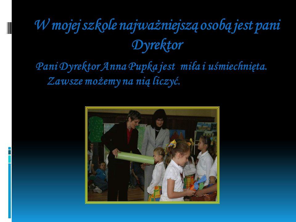 W mojej szkole najważniejszą osobą jest pani Dyrektor Pani Dyrektor Anna Pupka jest miła i uśmiechnięta.