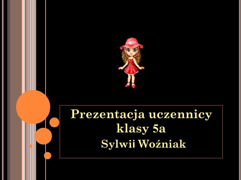 Prezentacja uczennicy klasy 5 a Sylwi i Woźniak Sylwi i Woźniak