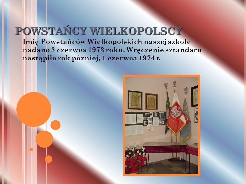 POWSTAŃCY WIELKOPOLSCY Imię Powstańców Wielkopolskich naszej szkole nadano 3 czerwca 1973 roku. Wręczenie sztandaru nastąpiło rok później, 1 czerwca 1