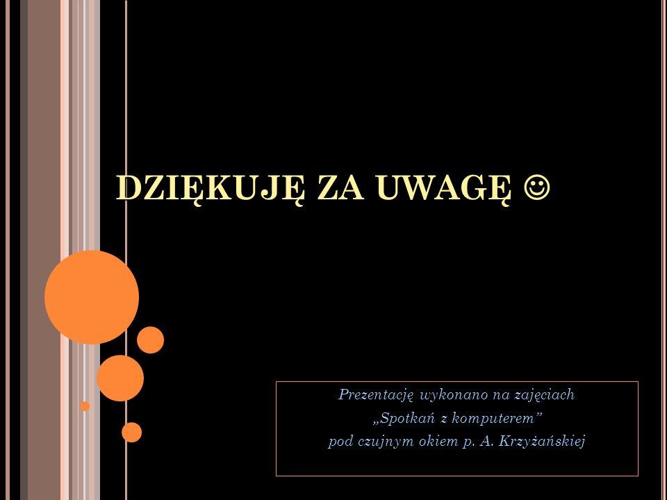 DZIĘKUJĘ ZA UWAGĘ DZIĘKUJĘ ZA UWAGĘ Prezentację wykonano na zajęciach Spotkań z komputerem pod czujnym okiem p. A. Krzyżańskiej